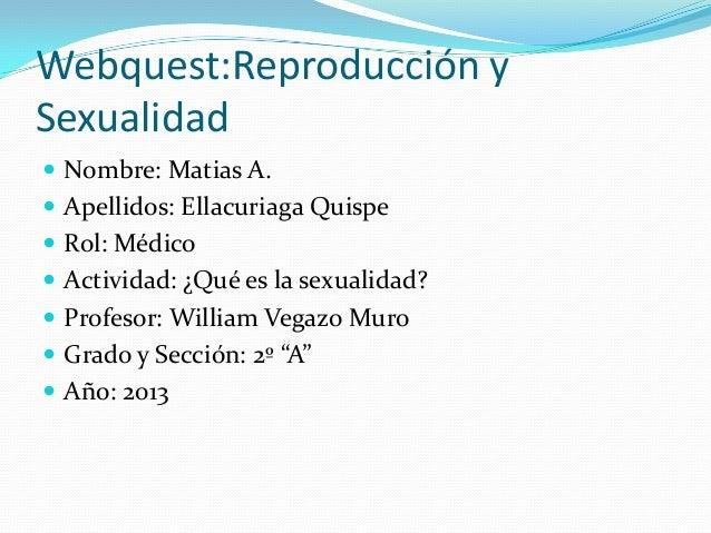 Webquest:Reproducción y Sexualidad  Nombre: Matias A.  Apellidos: Ellacuriaga Quispe  Rol: Médico  Actividad: ¿Qué es ...