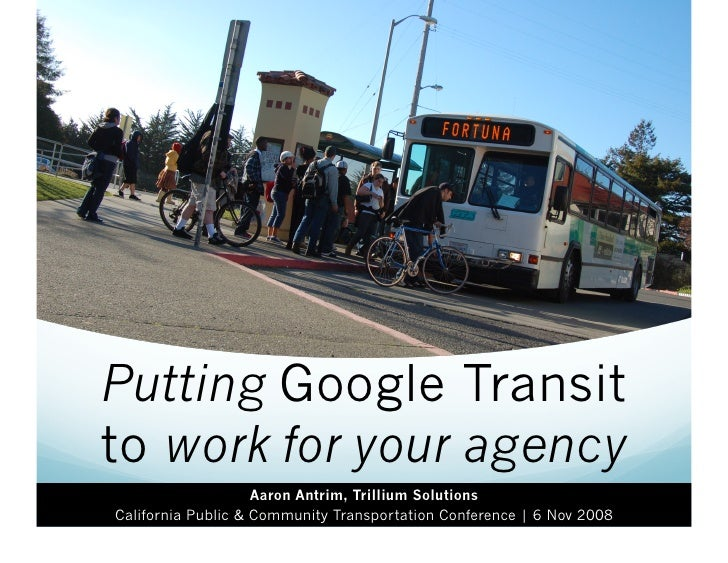 Putting Google Transit to work for your agency                     Aaron Antrim, Trillium Solutions California Public & Co...