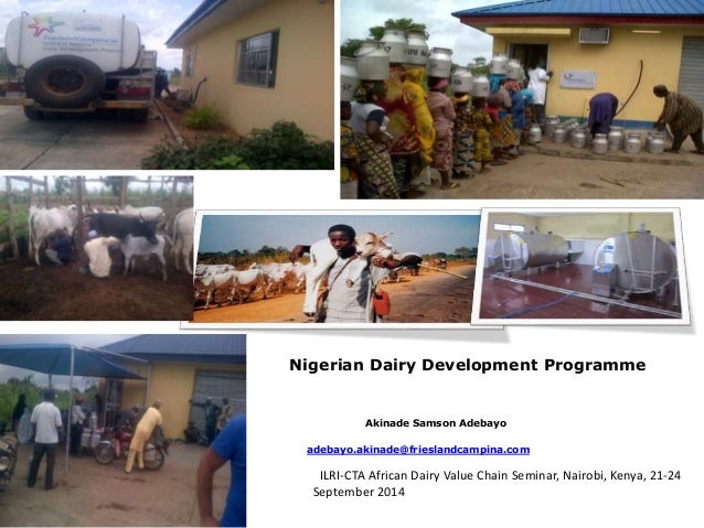 Nigerian Dairy Development Programme  Akinade Samson Adebayo  adebayo.akinade@frieslandcampina.com  ILRI-CTA African Dairy...