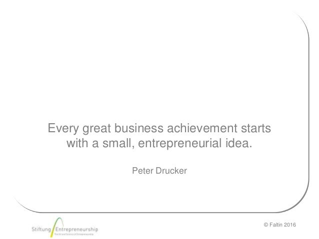 © Faltin 2016 Every great business achievement starts with a small, entrepreneurial idea. Peter Drucker