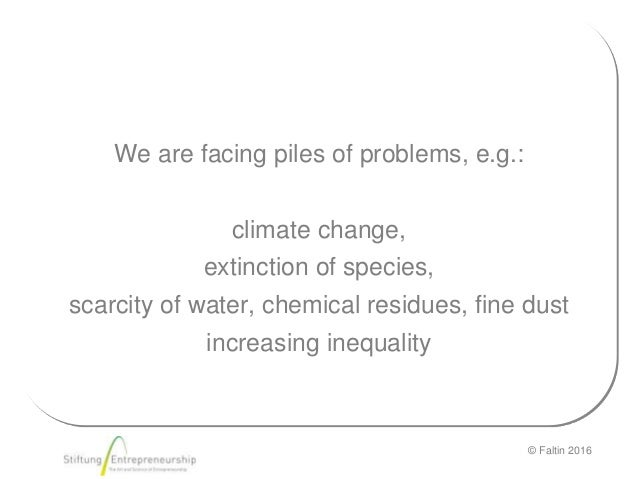 © Faltin 2016 We are facing piles of problems, e.g.: climate change, extinction of species, scarcity of water, chemical re...