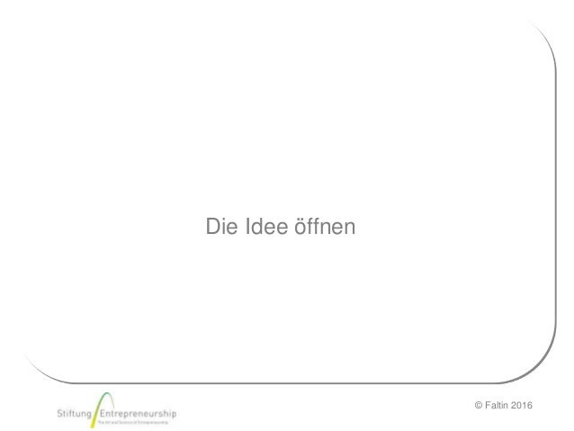 © Faltin 2016 Die Idee öffnen