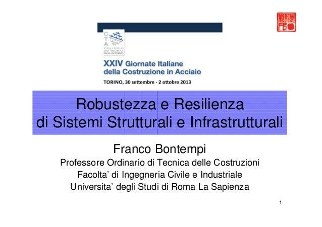 1 Robustezza e Resilienza di Sistemi Strutturali e Infrastrutturali Franco Bontempi Professore Ordinario di Tecnica delle ...