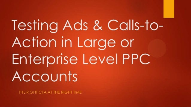 Testing Ads & Calls-to-Action in Large orEnterprise Level PPCAccountsTHE RIGHT CTA AT THE RIGHT TIME