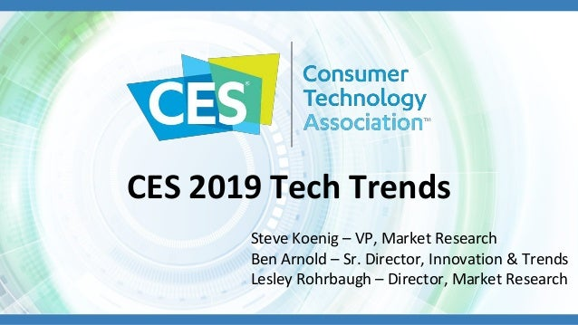 CES 2019 Tech Trends Steve Koenig – VP, Market Research Ben Arnold – Sr. Director, Innovation & Trends Lesley Rohrbaugh – ...