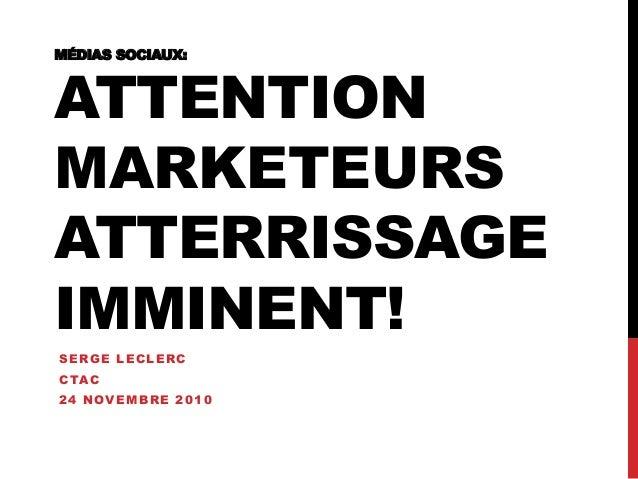 MÉDIAS SOCIAUX: ATTENTION MARKETEURS ATTERRISSAGE IMMINENT! SERGE LECLERC CTAC 24 NOVEMBRE 2010