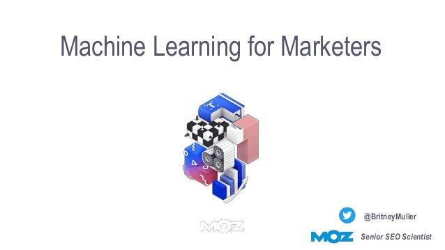 Machine Learning for Marketers @BritneyMuller Senior SEO Scientist