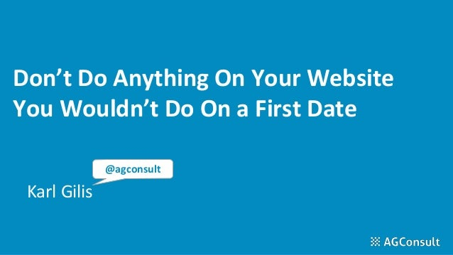 Don't Do Anything On Your Website You Wouldn't Do On a First Date Karl Gilis @agconsult