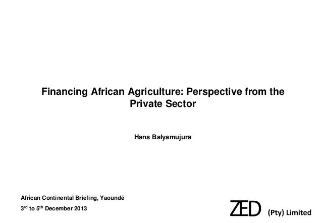 Financing African Agriculture: Perspective from the Private Sector  Hans Balyamujura  African Continental Briefing, Yaound...