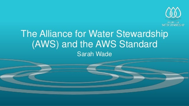 The Alliance for Water Stewardship (AWS) and the AWS Standard Sarah Wade