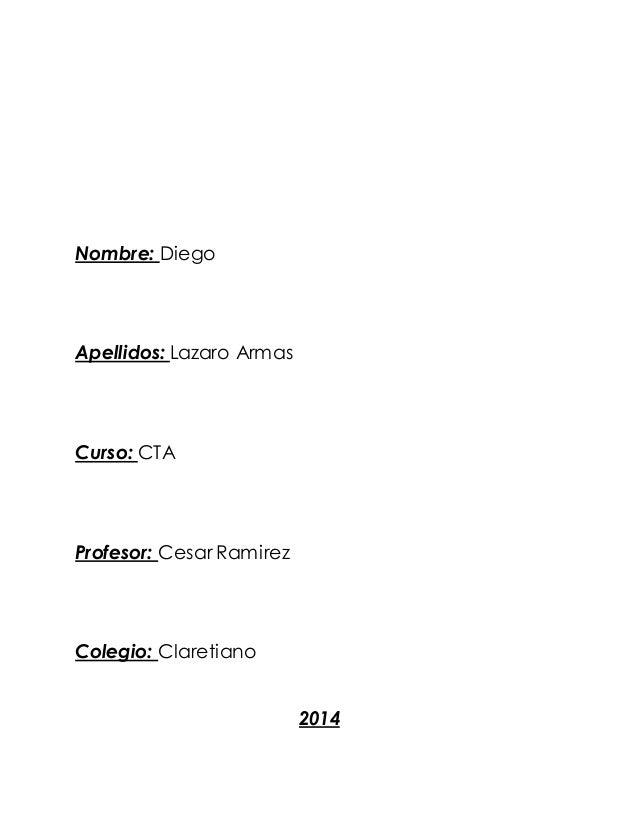 Nombre: Diego Apellidos: Lazaro Armas Curso: CTA Profesor: Cesar Ramirez Colegio: Claretiano 2014