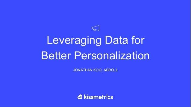 Leveraging Data for Better Personalization JONATHAN KOO, ADROLL