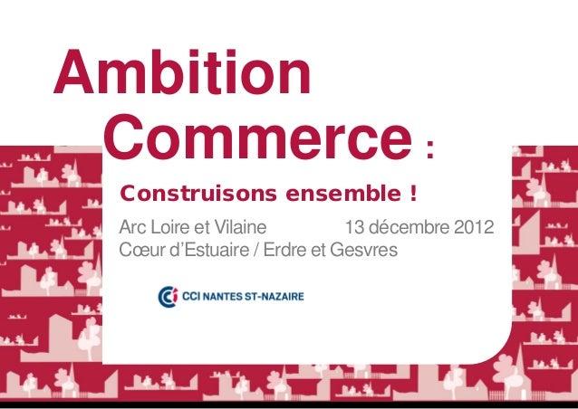 Ambition Commerce : Construisons ensemble ! Arc Loire et Vilaine        13 décembre 2012 Cœur d'Estuaire / Erdre et Gesvres