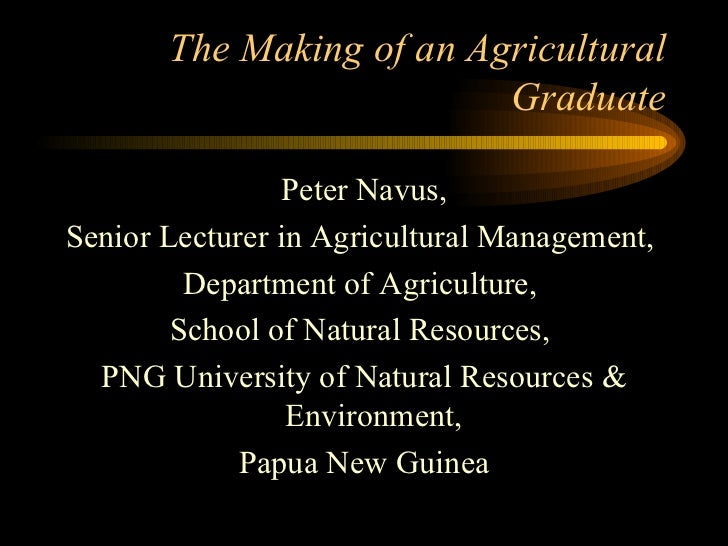 The Making of an Agricultural Graduate <ul><li>Peter Navus,  </li></ul><ul><li>Senior Lecturer in Agricultural Management,...