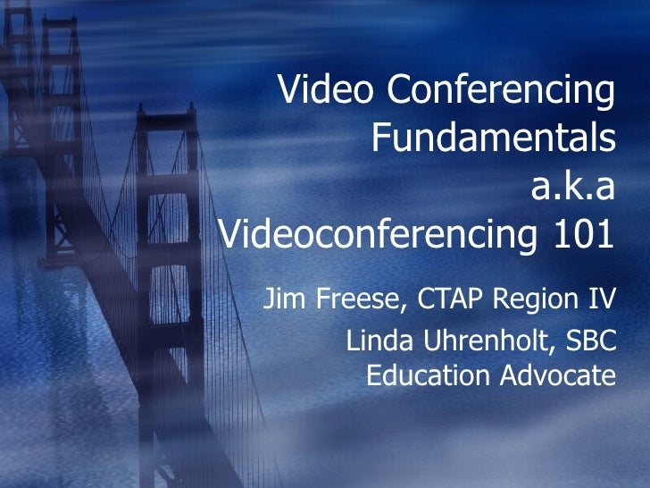 Video Conferencing Fundamentals a.k.a Videoconferencing 101 Jim Freese, CTAP Region IV Linda Uhrenholt, SBC Education Advo...