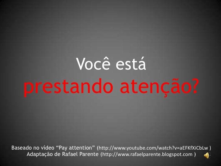 """Você está     prestando atenção?  Baseado no vídeo """"Pay attention"""" (http://www.youtube.com/watch?v=aEFKfXiCbLw )      Adap..."""