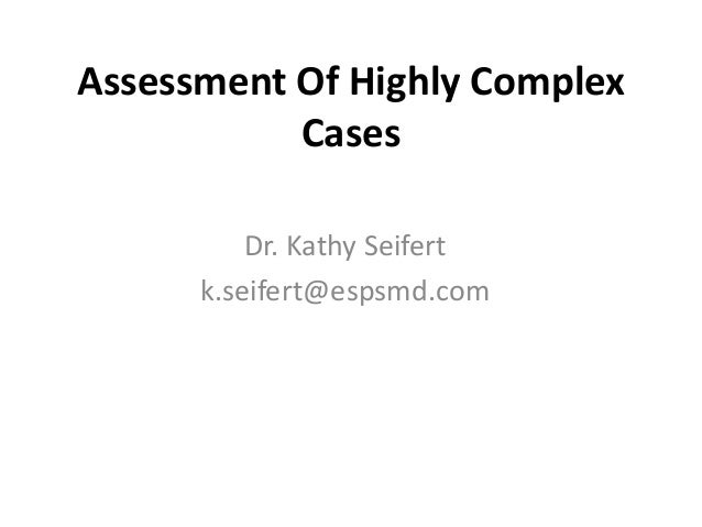 Assessment Of Highly Complex Cases Dr. Kathy Seifert k.seifert@espsmd.com