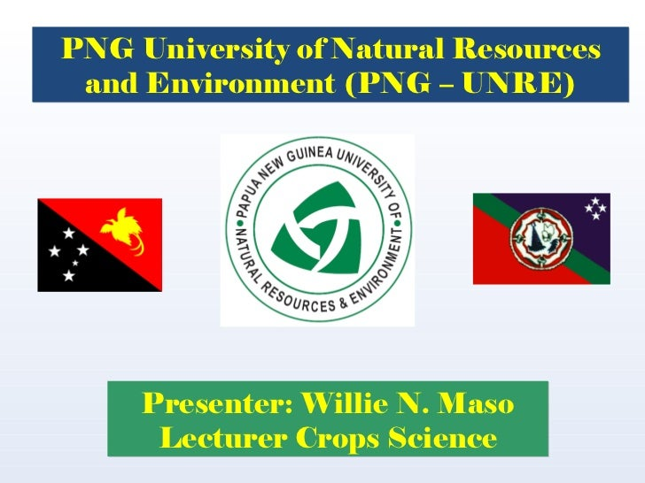Presenter: Willie N. Maso Lecturer Crops Science PNG University of Natural Resources and Environment (PNG – UNRE)