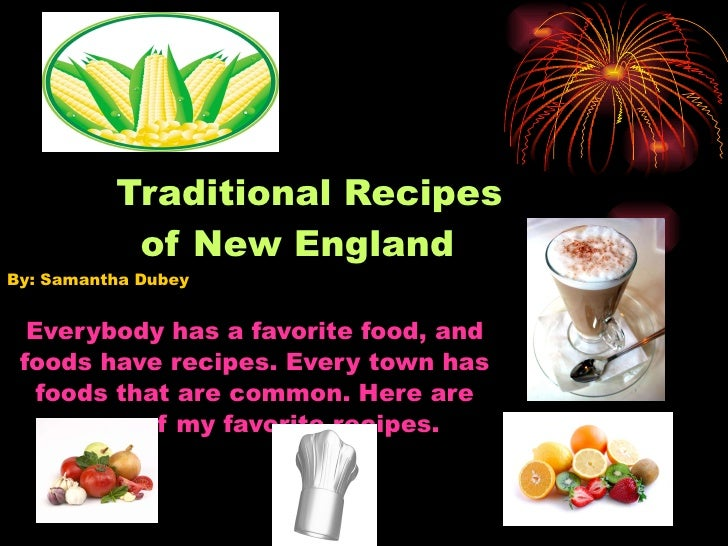 Traditional Recipes   of New England By: Samantha Dubey  Everybody has a favorite food, and foods have recipes. Every town...