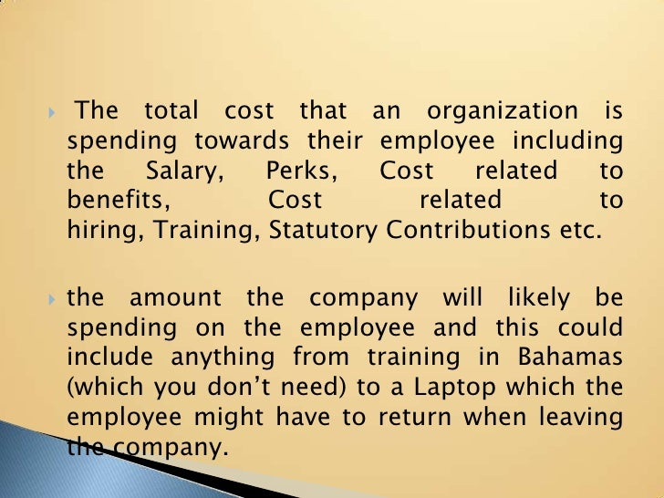 The total cost that an organization is spending towards their employee including the Salary, Perks, Cost related to benef...
