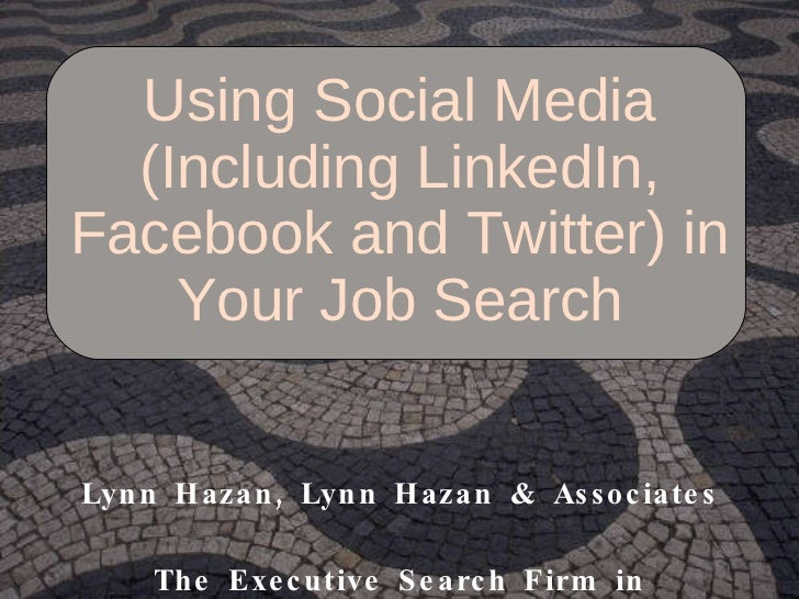 Using Social Media (Including LinkedIn, Facebook and Twitter) in Your Job Search Lynn Hazan, Lynn Hazan & Associates The E...