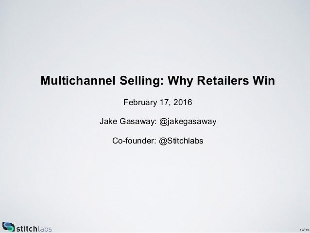 Multichannel Selling: Why Retailers Win February 17, 2016 Jake Gasaway: @jakegasaway Co-founder: @Stitchlabs 1 of 13