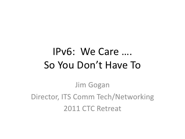 IPv6: We Care ….   So You Don't Have To               Jim GoganDirector, ITS Comm Tech/Networking           2011 CTC Retreat