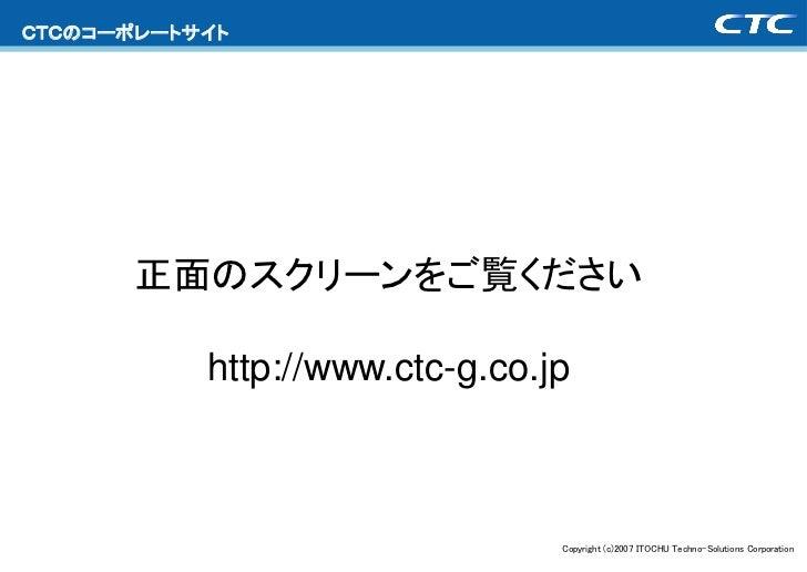 CTCのコーポレートサイト       正面のスクリーンをご覧ください           http://www.ctc-g.co.jp                                Copyright (c)2007 ITOC...
