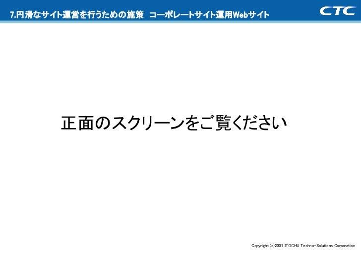 7.円滑なサイト運営を行うための施策 コーポレートサイト運用Webサイト      正面のスクリーンをご覧ください                                 Copyright (c)2007 ITOCHU Techno-...