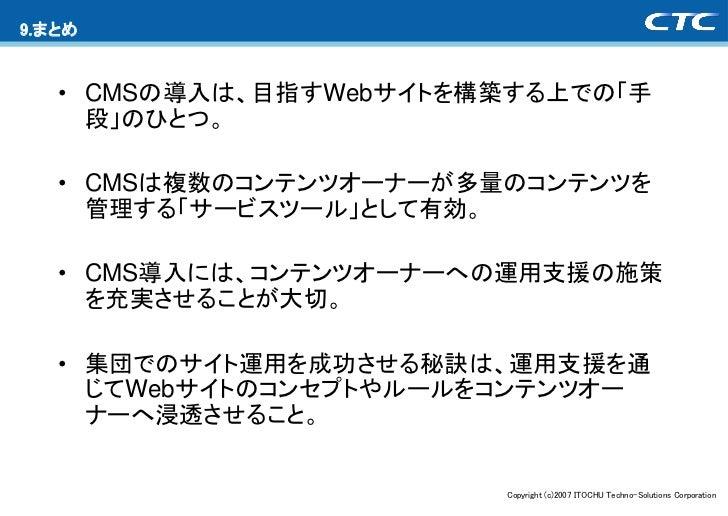 9.まとめ   • CMSの導入は、目指すWebサイトを構築する上での「手     段」のひとつ。   • CMSは複数のコンテンツオーナーが多量のコンテンツを     管理する「サービスツール」として有効。   • CMS導入には、コンテンツ...