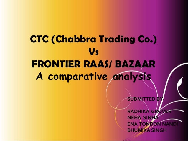 CTC (Chabbra Trading Co.) Vs FRONTIER RAAS/ BAZAAR A comparative analysis SUBMITTED BYRADHIKA GROVER NEHA SINHA ENA TONDON...