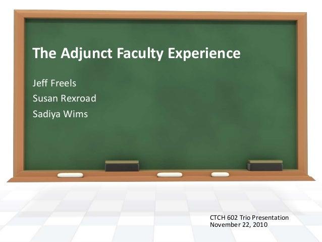 The Adjunct Faculty Experience Jeff Freels Susan Rexroad Sadiya Wims CTCH 602 Trio Presentation November 22, 2010