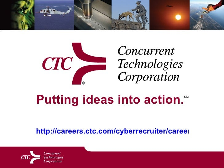 Putting ideas into action. SM   http://careers.ctc.com/cyberrecruiter/careers.aspx