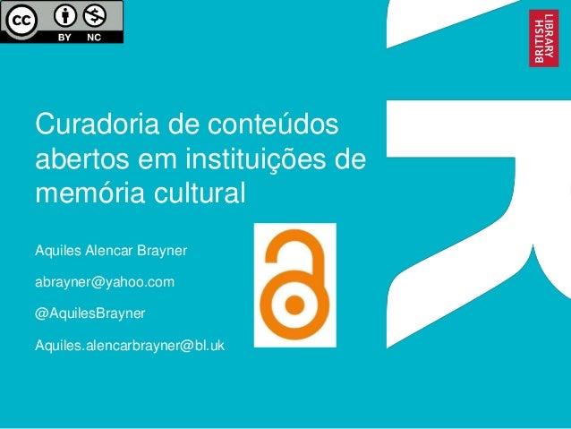 Curadoria de conteúdos abertos em instituições de memória cultural Aquiles Alencar Brayner abrayner@yahoo.com @AquilesBray...
