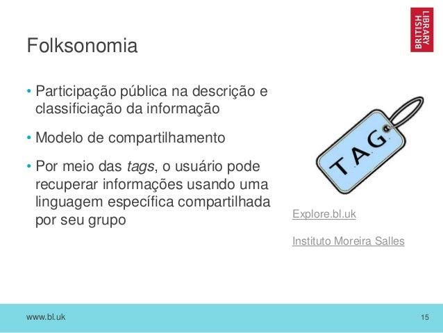 www.bl.uk 15 Folksonomia • Participação pública na descrição e classificiação da informação • Modelo de compartilhamento •...