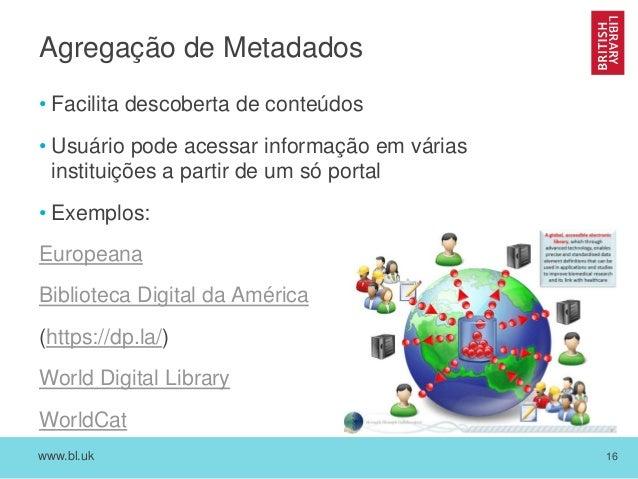 www.bl.uk 16 Agregação de Metadados • Facilita descoberta de conteúdos • Usuário pode acessar informação em várias institu...