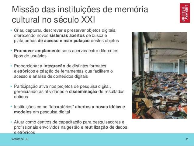 www.bl.uk 2 Missão das instituições de memória cultural no século XXI • Criar, capturar, descrever e preservar objetos dig...