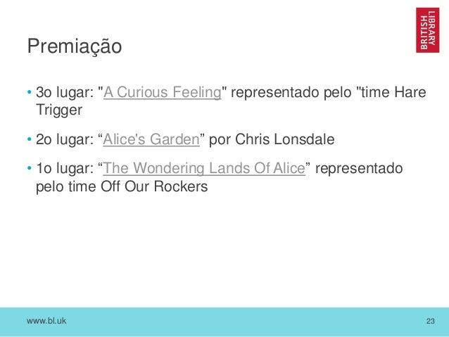 """www.bl.uk 23 Premiação • 3o lugar: """"A Curious Feeling"""" representado pelo """"time Hare Trigger • 2o lugar: """"Alice's Garden"""" p..."""