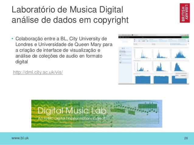 www.bl.uk 26 Laboratório de Musica Digital análise de dados em copyright • Colaboração entre a BL, City University de Lond...