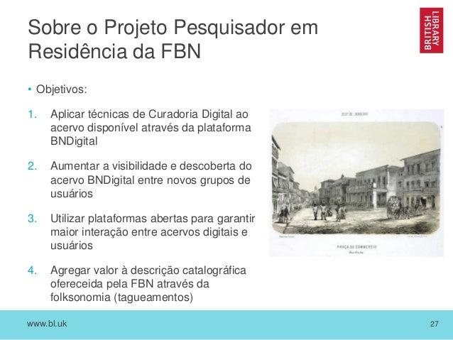www.bl.uk 27 Sobre o Projeto Pesquisador em Residência da FBN • Objetivos: 1. Aplicar técnicas de Curadoria Digital ao ace...