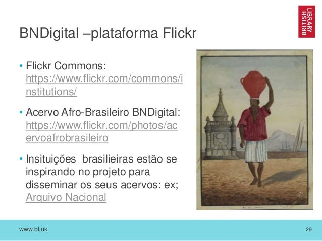 www.bl.uk 29 BNDigital –plataforma Flickr • Flickr Commons: https://www.flickr.com/commons/i nstitutions/ • Acervo Afro-Br...