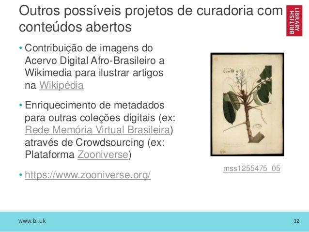 www.bl.uk 32 Outros possíveis projetos de curadoria com conteúdos abertos • Contribuição de imagens do Acervo Digital Afro...