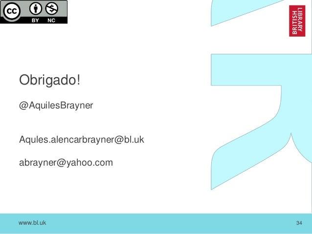 www.bl.uk 34 Obrigado! @AquilesBrayner Aqules.alencarbrayner@bl.uk abrayner@yahoo.com