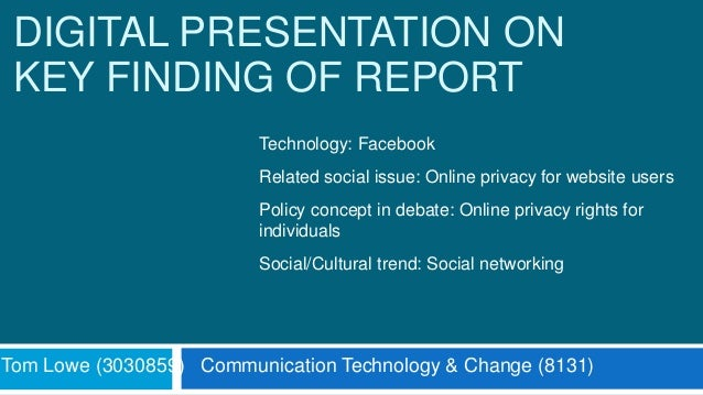 DIGITAL PRESENTATION ON KEY FINDING OF REPORT Tom Lowe (3030859) Communication Technology & Change (8131) Technology: Face...