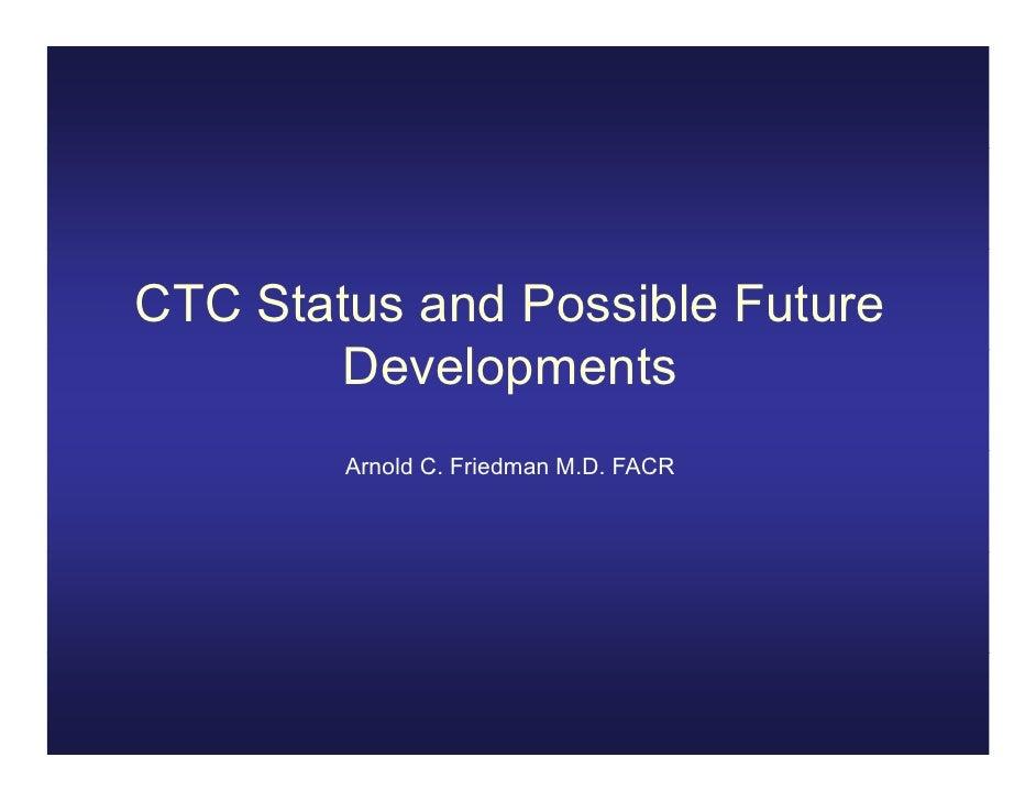 CTC Status and Possible Future       Developments       D     l     t        Arnold C. Friedman M.D. FACR