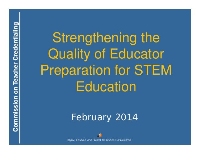 Commission on Teacher Credentialing  Strengthening the Quality of Educator Preparation for STEM Education February 2014 In...