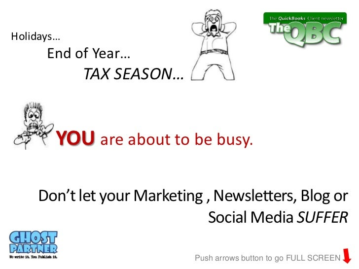 Holidays…      End of Year…            TAX SEASON…        YOU are about to be busy.    Don't let your Marketing , Newslett...