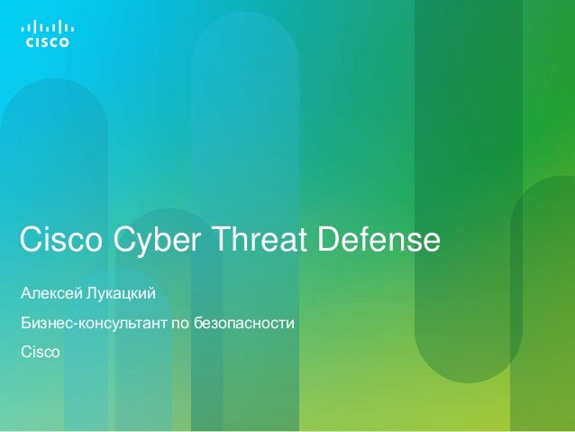 Cisco Cyber Threat Defense Алексей Лукацкий Бизнес-консультант по безопасности Cisco