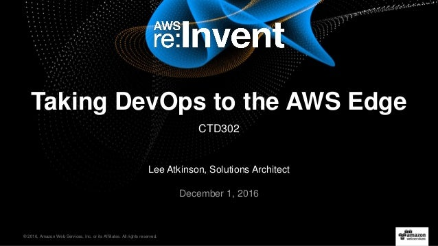 © 2016, Amazon Web Services, Inc. or its Affiliates. All rights reserved. Lee Atkinson, Solutions Architect December 1, 20...