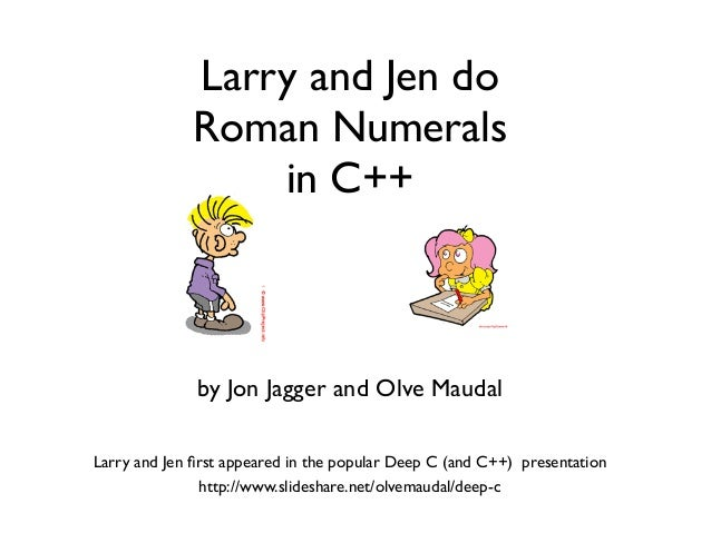 Larry and Jen do Roman Numerals in C++ by Jon Jagger and Olve Maudal http://www.slideshare.net/olvemaudal/deep-c Larry and...